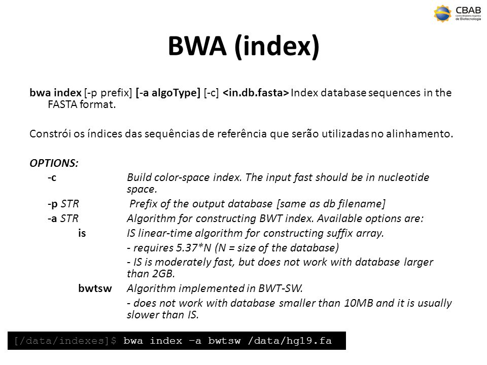 BWA (index) bwa index [-p prefix] [-a algoType] [-c] <in.db.fasta> Index database sequences in the FASTA format.